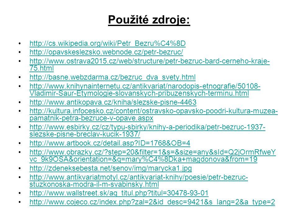 Použité zdroje: http://cs.wikipedia.org/wiki/Petr_Bezru%C4%8D http://opavskeslezsko.webnode.cz/petr-bezruc/ http://www.ostrava2015.cz/web/structure/pe