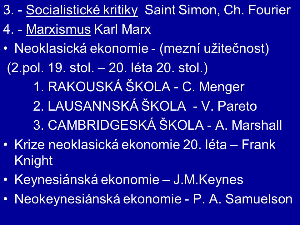 3. - Socialistické kritiky Saint Simon, Ch. Fourier 4. - Marxismus Karl Marx Neoklasická ekonomie - (mezní užitečnost) (2.pol. 19. stol. – 20. léta 20
