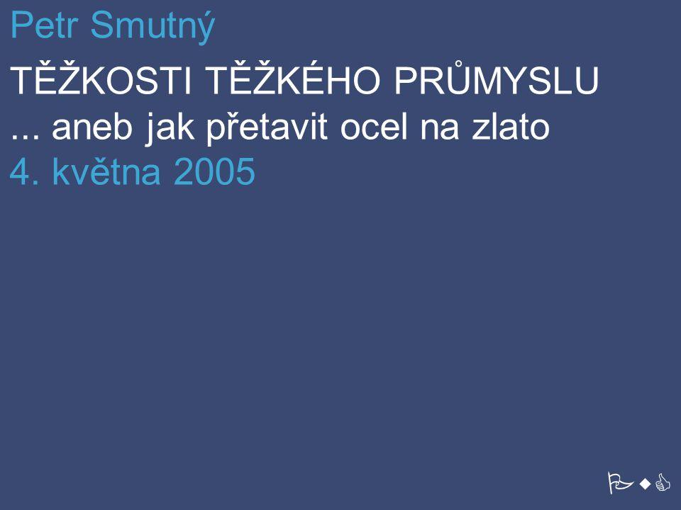 Petr Smutný TĚŽKOSTI TĚŽKÉHO PRŮMYSLU... aneb jak přetavit ocel na zlato 4. května 2005 PwC