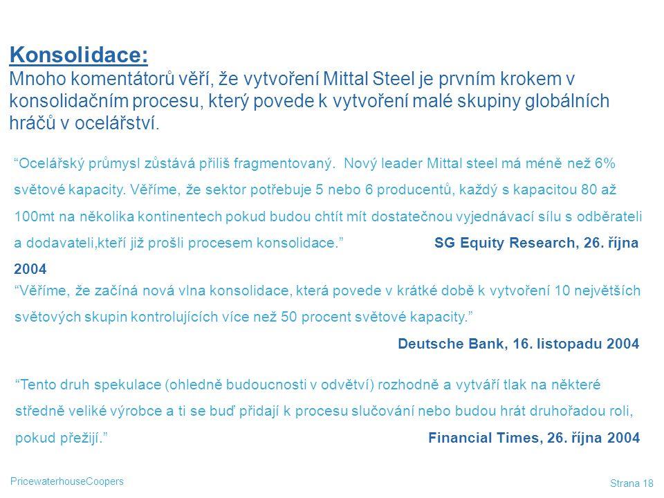 """PricewaterhouseCoopers Strana 18 """"Ocelářský průmysl zůstává přiliš fragmentovaný. Nový leader Mittal steel má méně než 6% světové kapacity. Věříme, že"""