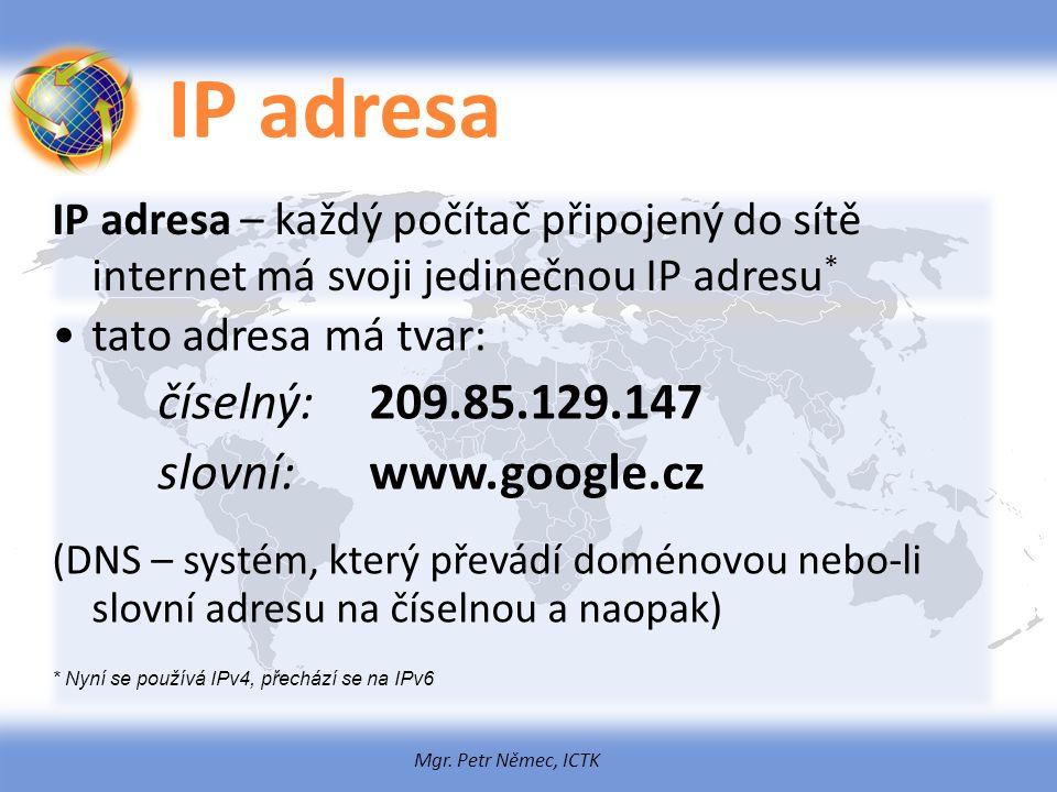 Mgr. Petr Němec, ICTK IP adresa IP adresa – každý počítač připojený do sítě internet má svoji jedinečnou IP adresu * tato adresa má tvar: číselný:209.