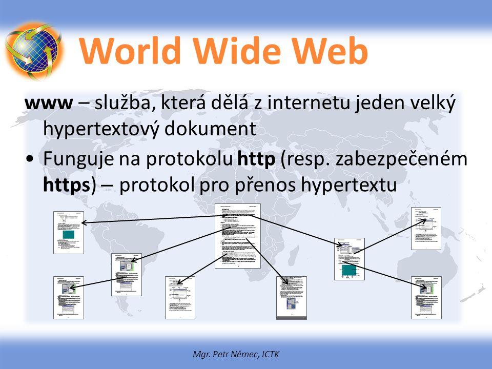 Mgr. Petr Němec, ICTK World Wide Web www – služba, která dělá z internetu jeden velký hypertextový dokument Funguje na protokolu http (resp. zabezpeče