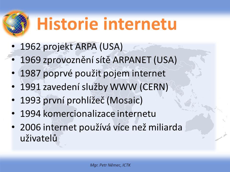 Mgr. Petr Němec, ICTK Historie internetu 1962 projekt ARPA (USA) 1969 zprovoznění sítě ARPANET (USA) 1987 poprvé použit pojem internet 1991 zavedení s