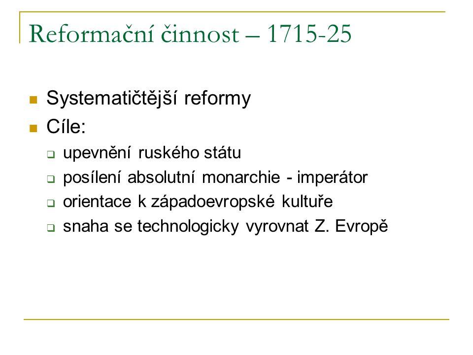 Reformační činnost – 1715-25 Systematičtější reformy Cíle:  upevnění ruského státu  posílení absolutní monarchie - imperátor  orientace k západoevropské kultuře  snaha se technologicky vyrovnat Z.