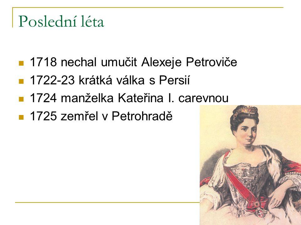 Poslední léta 1718 nechal umučit Alexeje Petroviče 1722-23 krátká válka s Persií 1724 manželka Kateřina I. carevnou 1725 zemřel v Petrohradě