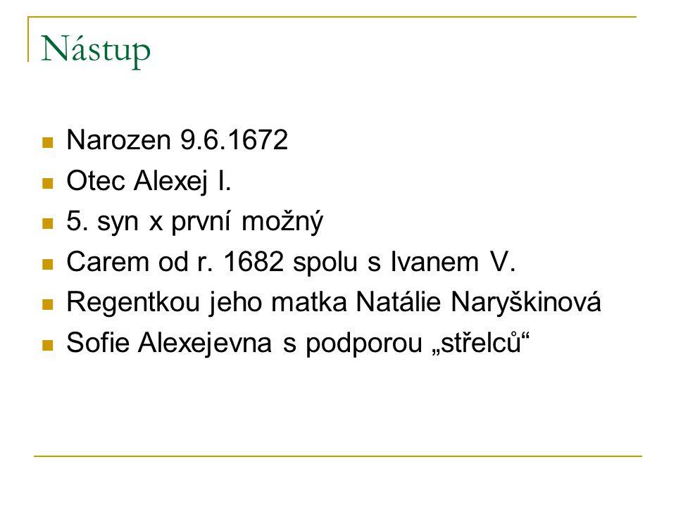 Nástup Narozen 9.6.1672 Otec Alexej I. 5. syn x první možný Carem od r. 1682 spolu s Ivanem V. Regentkou jeho matka Natálie Naryškinová Sofie Alexejev