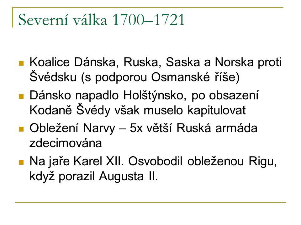 Severní válka 1700–1721 Koalice Dánska, Ruska, Saska a Norska proti Švédsku (s podporou Osmanské říše) Dánsko napadlo Holštýnsko, po obsazení Kodaně Švédy však muselo kapitulovat Obležení Narvy – 5x větší Ruská armáda zdecimována Na jaře Karel XII.