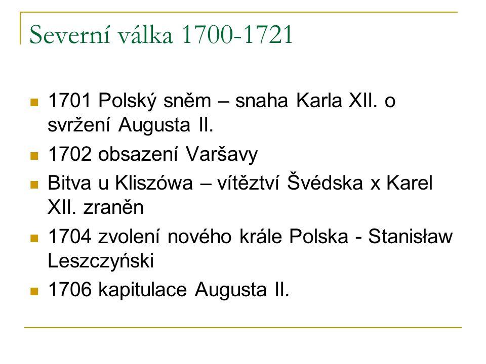 Severní válka 1700-1721 1701 Polský sněm – snaha Karla XII. o svržení Augusta II. 1702 obsazení Varšavy Bitva u Kliszówa – vítěztví Švédska x Karel XI