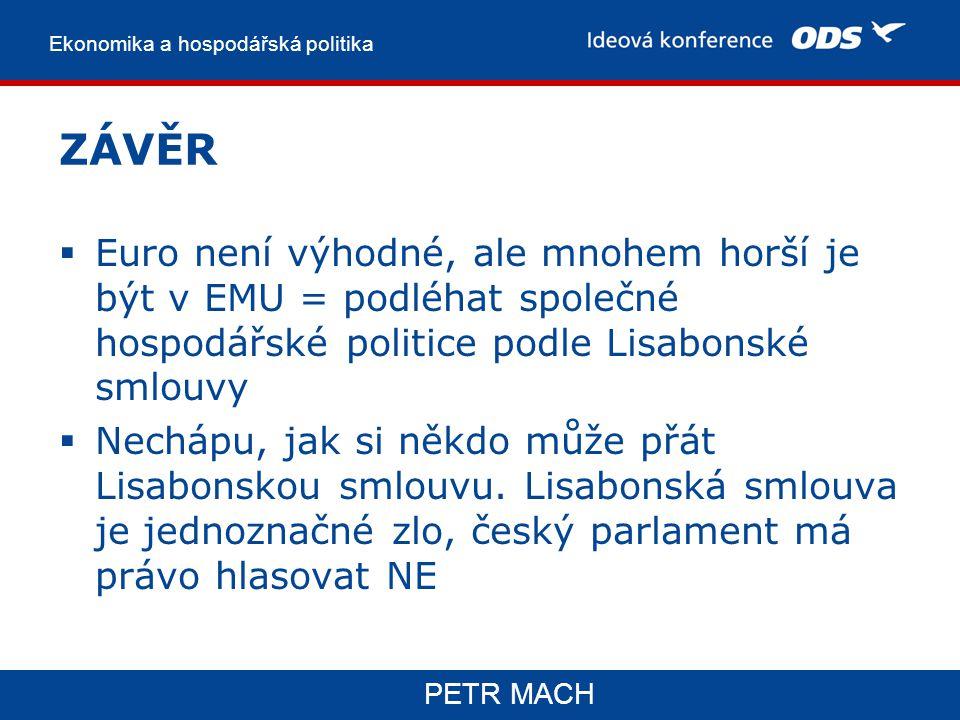 Ekonomika a hospodářská politika PETR MACH ZÁVĚR  Euro není výhodné, ale mnohem horší je být v EMU = podléhat společné hospodářské politice podle Lisabonské smlouvy  Nechápu, jak si někdo může přát Lisabonskou smlouvu.