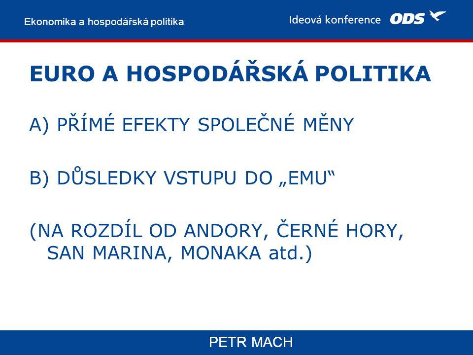 """Ekonomika a hospodářská politika PETR MACH EURO A HOSPODÁŘSKÁ POLITIKA A) PŘÍMÉ EFEKTY SPOLEČNÉ MĚNY B) DŮSLEDKY VSTUPU DO """"EMU (NA ROZDÍL OD ANDORY, ČERNÉ HORY, SAN MARINA, MONAKA atd.)"""