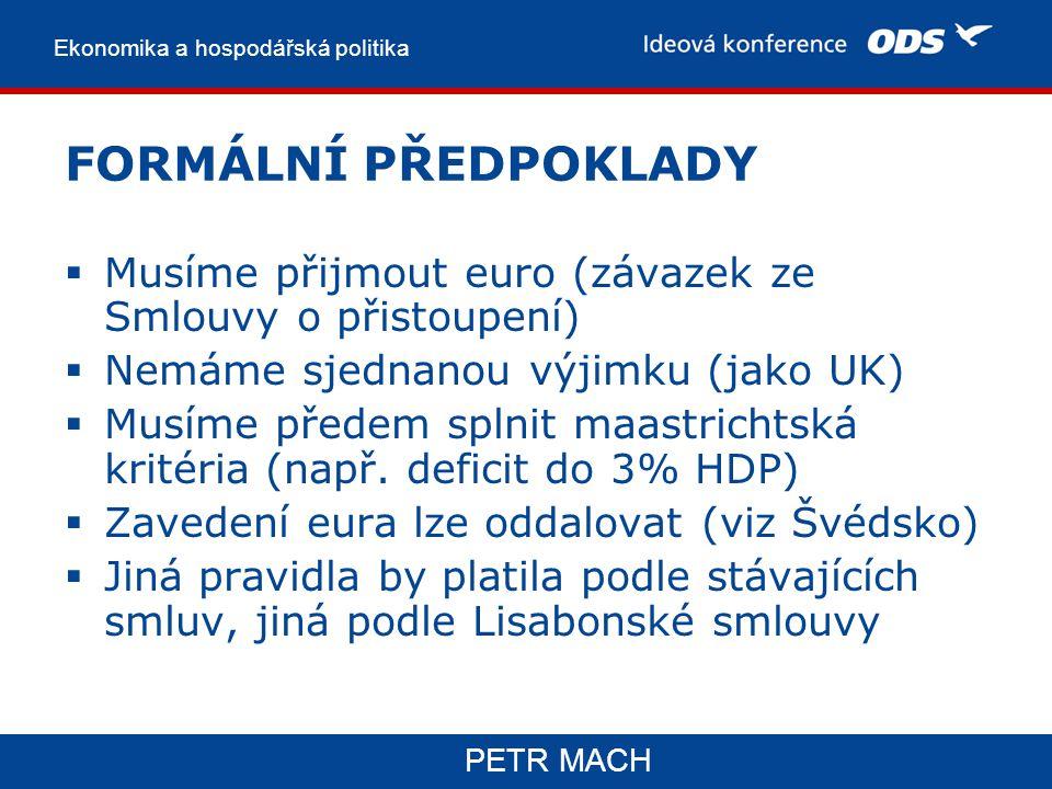 Ekonomika a hospodářská politika PETR MACH FORMÁLNÍ PŘEDPOKLADY  Musíme přijmout euro (závazek ze Smlouvy o přistoupení)  Nemáme sjednanou výjimku (jako UK)  Musíme předem splnit maastrichtská kritéria (např.