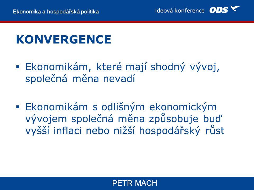 Ekonomika a hospodářská politika PETR MACH KONVERGENCE  Ekonomikám, které mají shodný vývoj, společná měna nevadí  Ekonomikám s odlišným ekonomickým vývojem společná měna způsobuje buď vyšší inflaci nebo nižší hospodářský růst