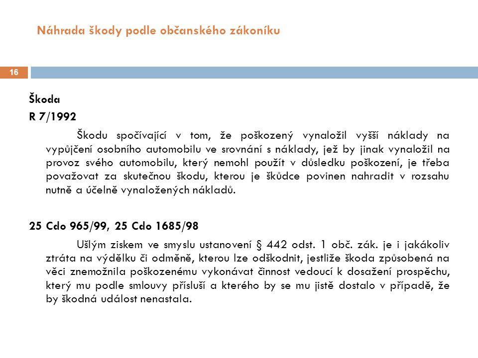 Náhrada škody podle občanského zákoníku 16 Škoda R 7/1992 Škodu spočívající v tom, že poškozený vynaložil vyšší náklady na vypůjčení osobního automobilu ve srovnání s náklady, jež by jinak vynaložil na provoz svého automobilu, který nemohl použít v důsledku poškození, je třeba považovat za skutečnou škodu, kterou je škůdce povinen nahradit v rozsahu nutně a účelně vynaložených nákladů.