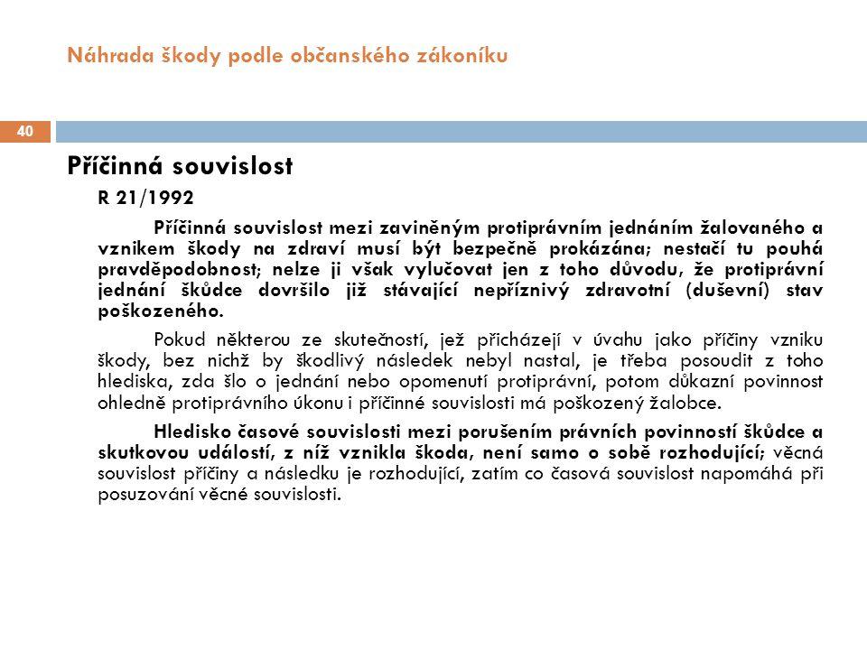 Náhrada škody podle občanského zákoníku 40 Příčinná souvislost R 21/1992 Příčinná souvislost mezi zaviněným protiprávním jednáním žalovaného a vznikem škody na zdraví musí být bezpečně prokázána; nestačí tu pouhá pravděpodobnost; nelze ji však vylučovat jen z toho důvodu, že protiprávní jednání škůdce dovršilo již stávající nepříznivý zdravotní (duševní) stav poškozeného.