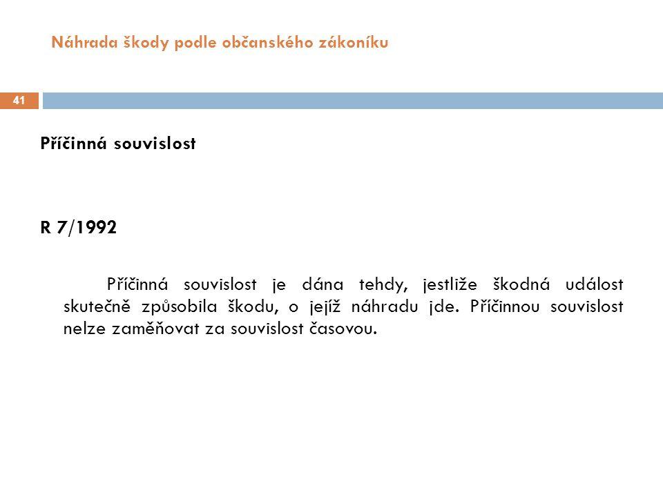 Náhrada škody podle občanského zákoníku 41 Příčinná souvislost R 7/1992 Příčinná souvislost je dána tehdy, jestliže škodná událost skutečně způsobila škodu, o jejíž náhradu jde.