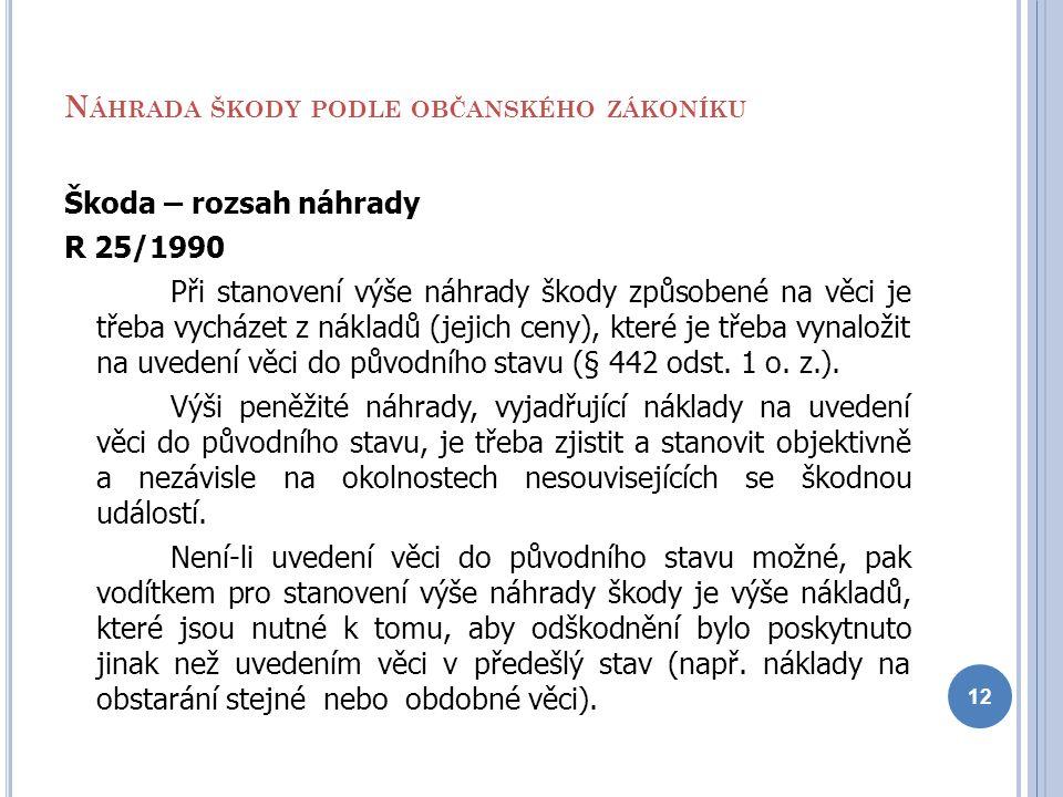 N ÁHRADA ŠKODY PODLE OBČANSKÉHO ZÁKONÍKU Škoda – rozsah náhrady R 25/1990 Při stanovení výše náhrady škody způsobené na věci je třeba vycházet z nákla