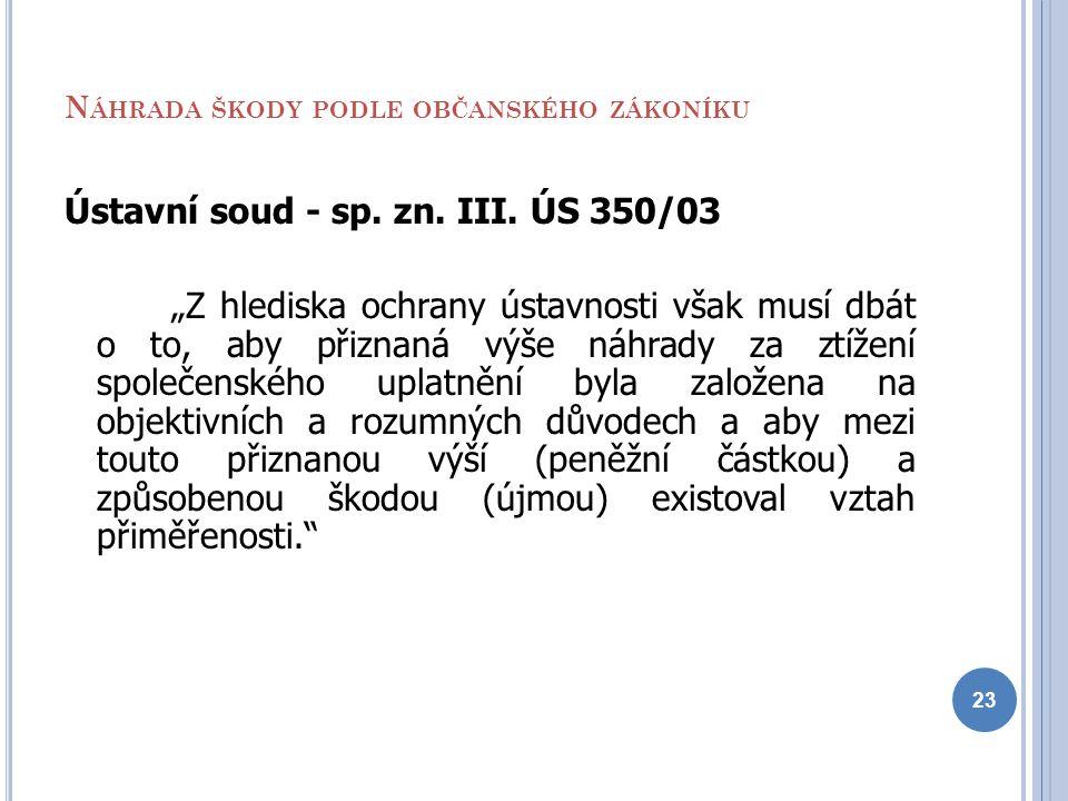 """N ÁHRADA ŠKODY PODLE OBČANSKÉHO ZÁKONÍKU Ústavní soud - sp. zn. III. ÚS 350/03 """"Z hlediska ochrany ústavnosti však musí dbát o to, aby přiznaná výše n"""