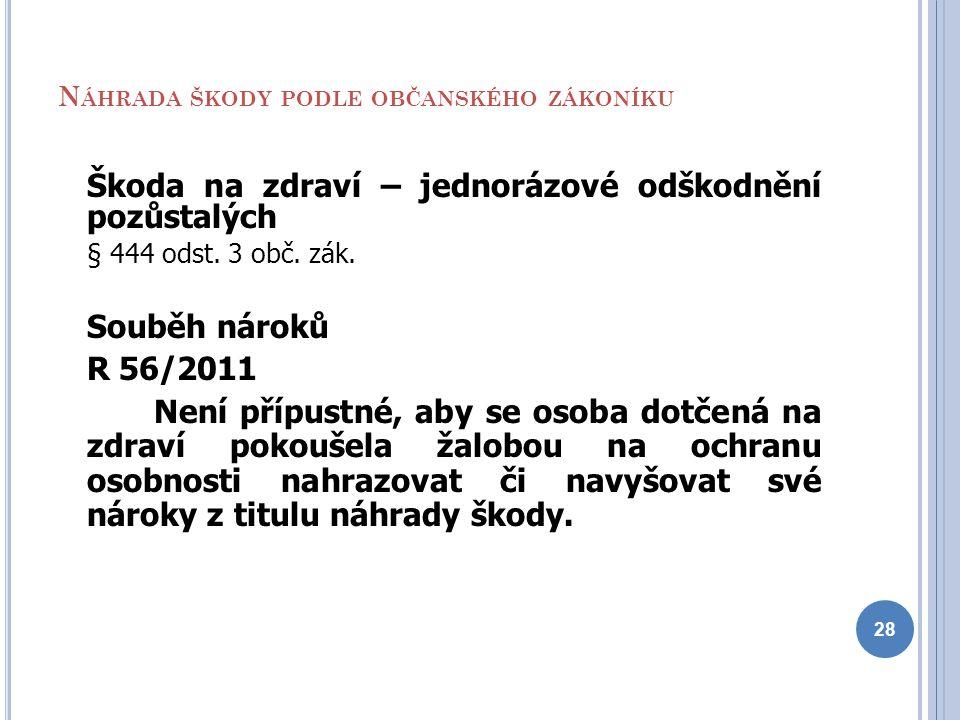 N ÁHRADA ŠKODY PODLE OBČANSKÉHO ZÁKONÍKU Škoda na zdraví – jednorázové odškodnění pozůstalých § 444 odst. 3 obč. zák. Souběh nároků R 56/2011 Není pří