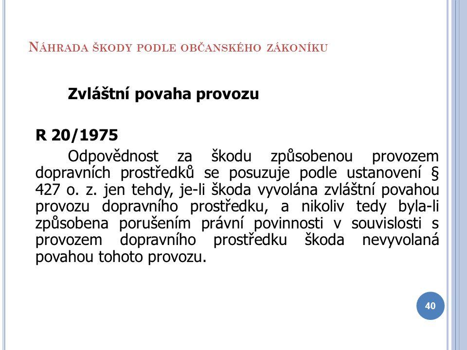 N ÁHRADA ŠKODY PODLE OBČANSKÉHO ZÁKONÍKU Zvláštní povaha provozu R 20/1975 Odpovědnost za škodu způsobenou provozem dopravních prostředků se posuzuje