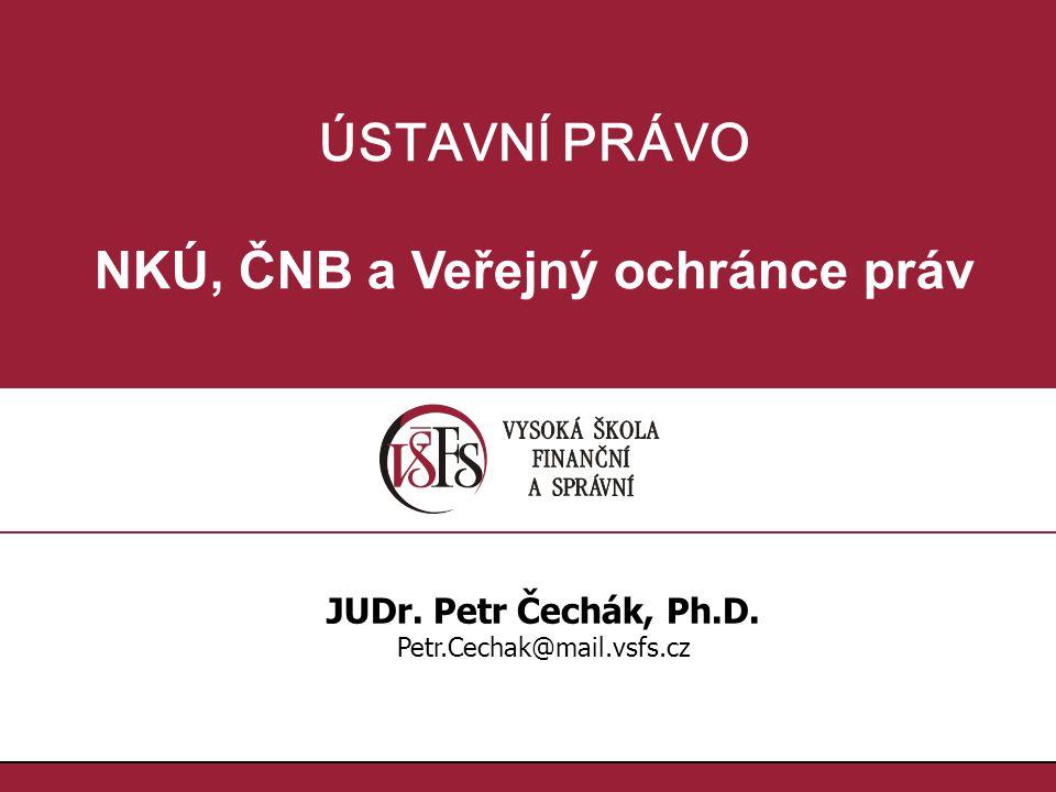 ÚSTAVNÍ PRÁVO NKÚ, ČNB a Veřejný ochránce práv JUDr. Petr Čechák, Ph.D. Petr.Cechak@mail.vsfs.cz