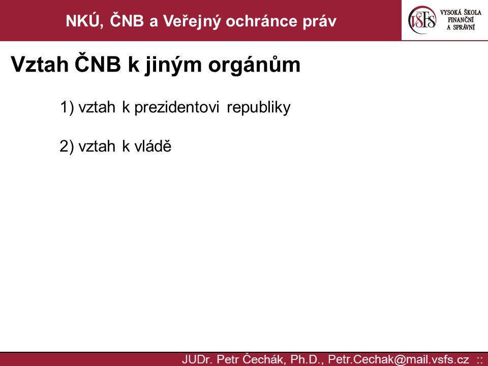 JUD r. Petr Čechák, Ph.D., Petr.Cechak @ mail. vsfs.cz :: NKÚ, ČNB a Veřejný ochránce práv Vztah ČNB k jiným orgánům 1) vztah k prezidentovi republiky