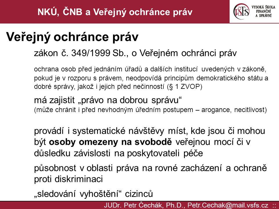 JUD r. Petr Čechák, Ph.D., Petr.Cechak @ mail. vsfs.cz :: NKÚ, ČNB a Veřejný ochránce práv Veřejný ochránce práv zákon č. 349/1999 Sb., o Veřejném och