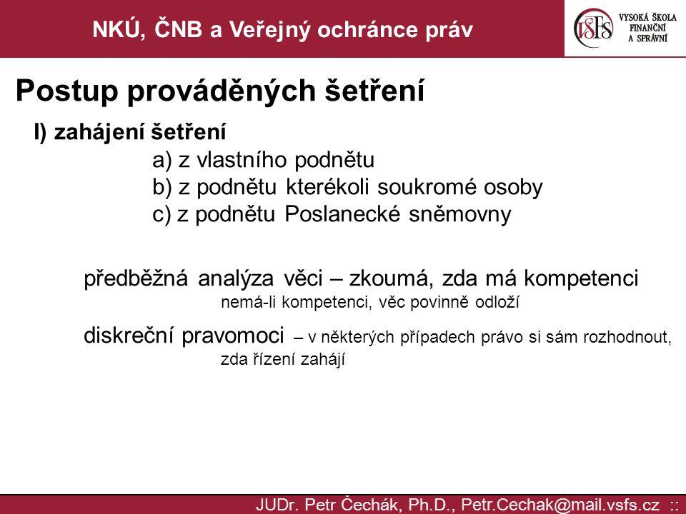 JUD r. Petr Čechák, Ph.D., Petr.Cechak @ mail. vsfs.cz :: NKÚ, ČNB a Veřejný ochránce práv Postup prováděných šetření I) zahájení šetření a) z vlastní