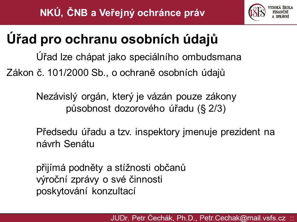 JUD r. Petr Čechák, Ph.D., Petr.Cechak @ mail. vsfs.cz :: NKÚ, ČNB a Veřejný ochránce práv Úřad pro ochranu osobních údajů Úřad lze chápat jako speciá