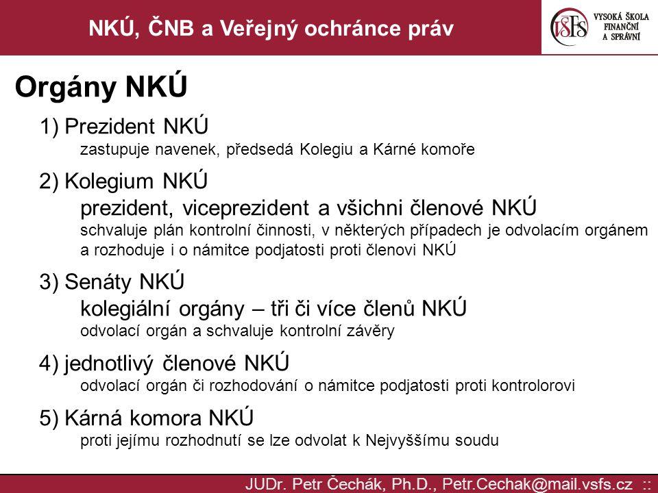 JUD r. Petr Čechák, Ph.D., Petr.Cechak @ mail. vsfs.cz :: NKÚ, ČNB a Veřejný ochránce práv Orgány NKÚ 1) Prezident NKÚ zastupuje navenek, předsedá Kol
