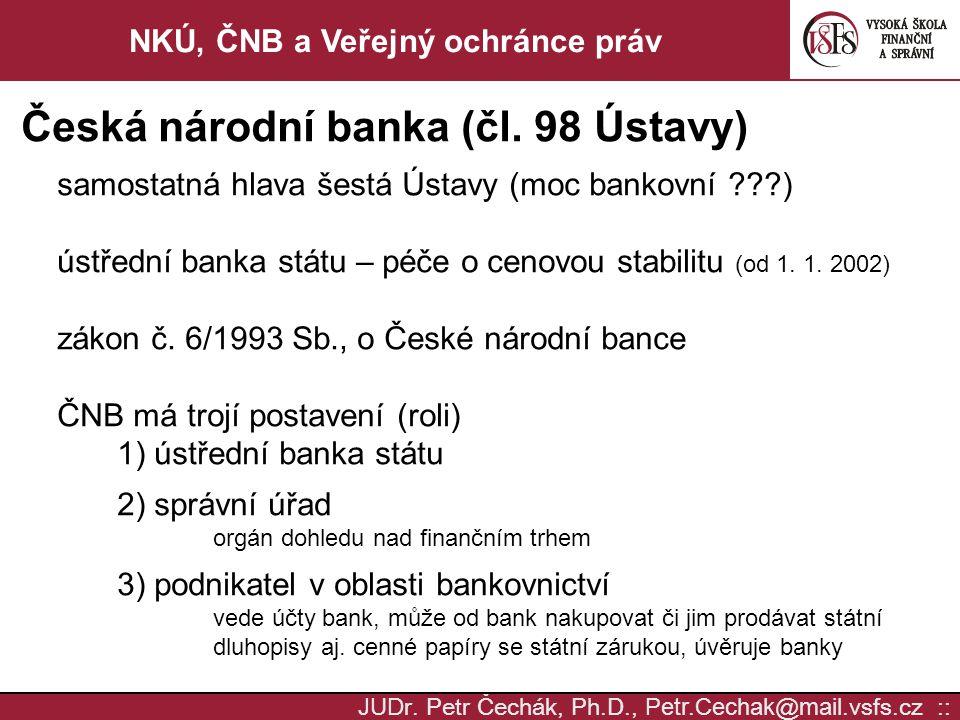 JUD r. Petr Čechák, Ph.D., Petr.Cechak @ mail. vsfs.cz :: NKÚ, ČNB a Veřejný ochránce práv Česká národní banka (čl. 98 Ústavy) samostatná hlava šestá