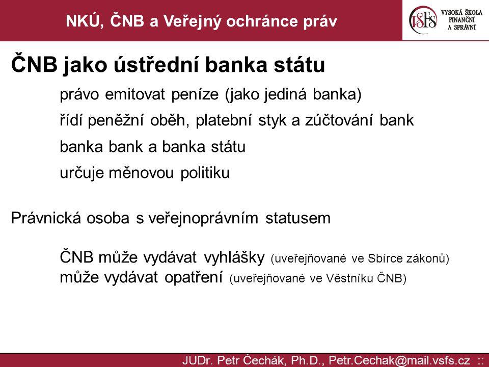 JUD r. Petr Čechák, Ph.D., Petr.Cechak @ mail. vsfs.cz :: NKÚ, ČNB a Veřejný ochránce práv ČNB jako ústřední banka státu právo emitovat peníze (jako j