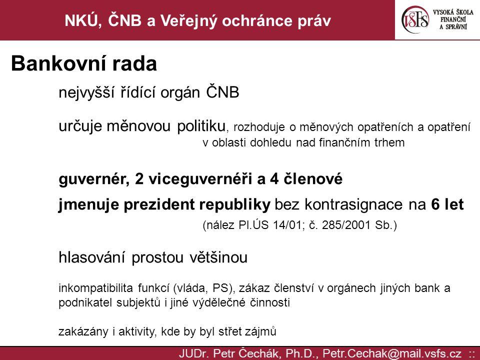 JUD r. Petr Čechák, Ph.D., Petr.Cechak @ mail. vsfs.cz :: NKÚ, ČNB a Veřejný ochránce práv Bankovní rada nejvyšší řídící orgán ČNB určuje měnovou poli