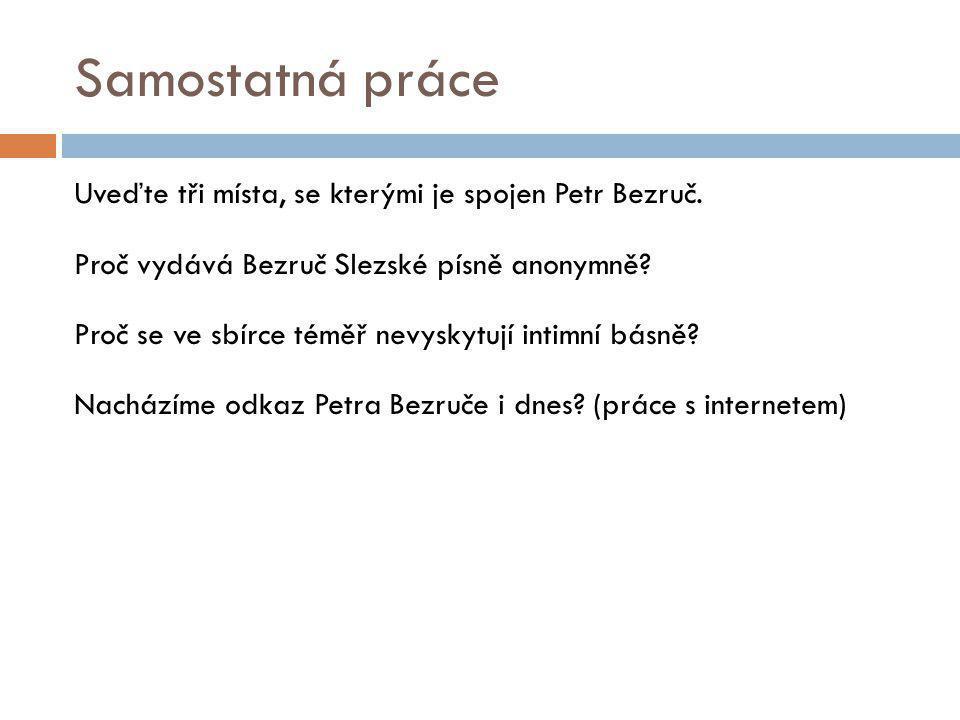 Samostatná práce Uveďte tři místa, se kterými je spojen Petr Bezruč. Proč vydává Bezruč Slezské písně anonymně? Proč se ve sbírce téměř nevyskytují in