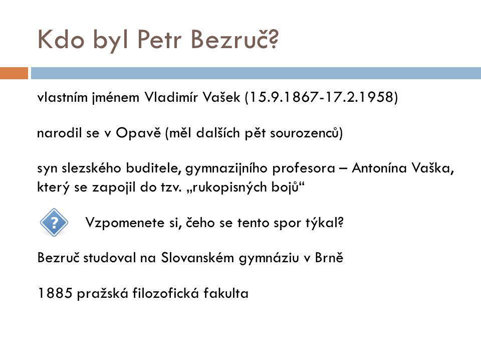 Kdo byl Petr Bezruč? vlastním jménem Vladimír Vašek (15.9.1867-17.2.1958) narodil se v Opavě (měl dalších pět sourozenců) syn slezského buditele, gymn