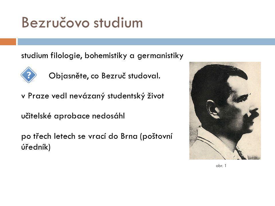 Bezručovo studium studium filologie, bohemistiky a germanistiky Objasněte, co Bezruč studoval. v Praze vedl nevázaný studentský život učitelské aproba