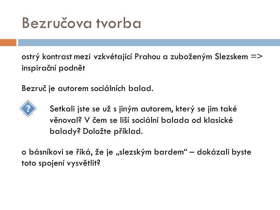Bezručova tvorba ostrý kontrast mezi vzkvétající Prahou a zuboženým Slezskem => inspirační podnět Bezruč je autorem sociálních balad. Setkali jste se