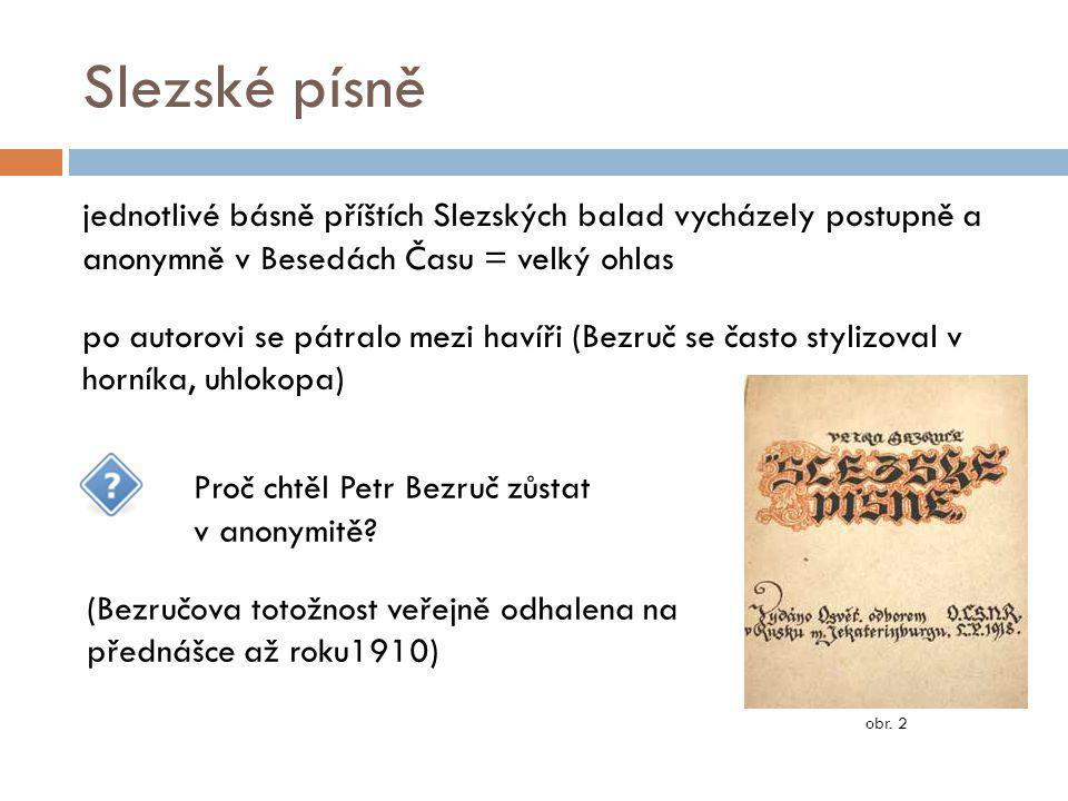 """Petr Bezruč 1918-1958 Bezruč Slezské písně nikdy nepřekonal (druhá sbírka Stužkonoska modrá) během života je neustále upravoval, i když některé zásahy sbírce neprospěly Bezruč se stává """"národním básníkem stále více se však stahuje do své samoty, utíká před veřejností (nerad se fotografuje) rád podniká túry (""""výplazy ) po Beskydech závěr života prožil v Kostelci na Hané umírá v devadesáti letech v olomoucké nemocnici pochován v Opavě na hřbitově v Otické ulici obr."""