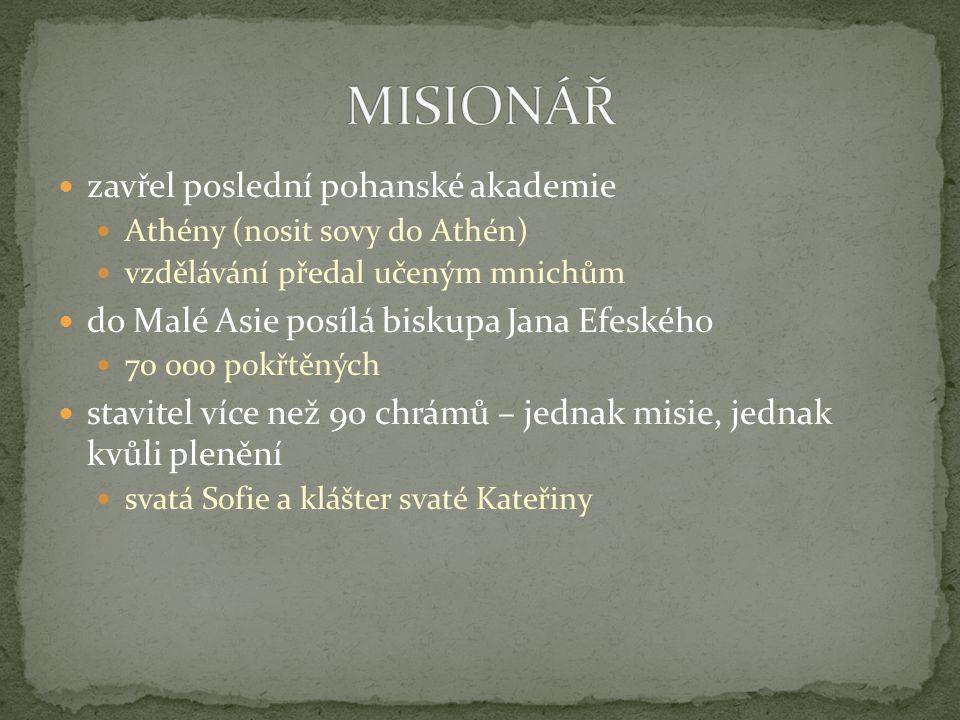 zavřel poslední pohanské akademie Athény (nosit sovy do Athén) vzdělávání předal učeným mnichům do Malé Asie posílá biskupa Jana Efeského 70 000 pokřt
