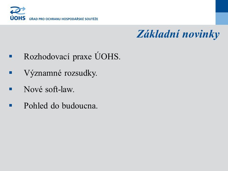 Základní novinky  Rozhodovací praxe ÚOHS.  Významné rozsudky.  Nové soft-law.  Pohled do budoucna.