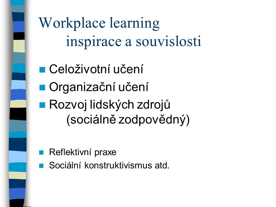 Workplace learning inspirace a souvislosti Celoživotní učení Organizační učení Rozvoj lidských zdrojů (sociálně zodpovědný) Reflektivní praxe Sociální