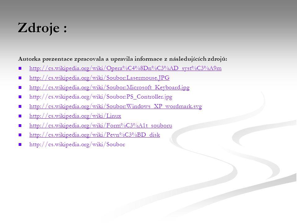 Zdroje : Autorka prezentace zpracovala a upravila informace z následujících zdrojů: http://cs.wikipedia.org/wiki/Opera%C4%8Dn%C3%AD_syst%C3%A9m http://cs.wikipedia.org/wiki/Soubor:Lasermouse.JPG http://cs.wikipedia.org/wiki/Soubor:Microsoft_Keyboard.jpg http://cs.wikipedia.org/wiki/Soubor:PS_Controller.jpg http://cs.wikipedia.org/wiki/Soubor:Windows_XP_wordmark.svg http://cs.wikipedia.org/wiki/Linux http://cs.wikipedia.org/wiki/Form%C3%A1t_souboru http://cs.wikipedia.org/wiki/Pevn%C3%BD_disk http://cs.wikipedia.org/wiki/Soubor