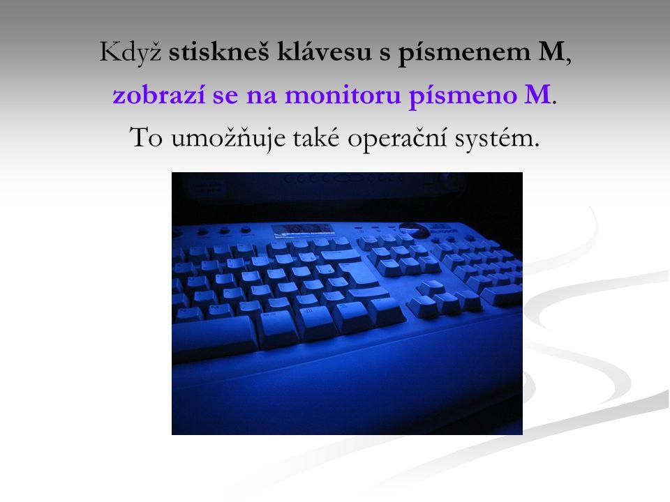 Když stiskneš klávesu s písmenem M, zobrazí se na monitoru písmeno M.