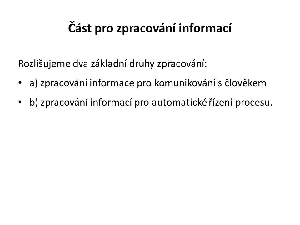 Část pro zpracování informací Rozlišujeme dva základní druhy zpracování: a) zpracování informace pro komunikování s člověkem b) zpracování informací pro automatické řízení procesu.