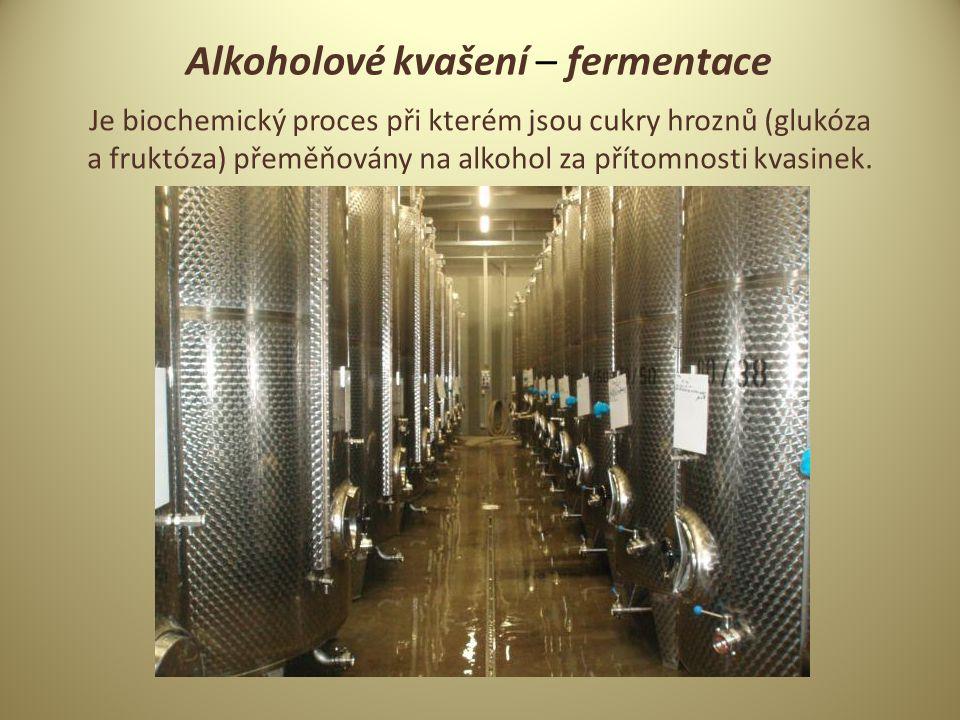 Alkoholové kvašení – fermentace Je biochemický proces při kterém jsou cukry hroznů (glukóza a fruktóza) přeměňovány na alkohol za přítomnosti kvasinek.