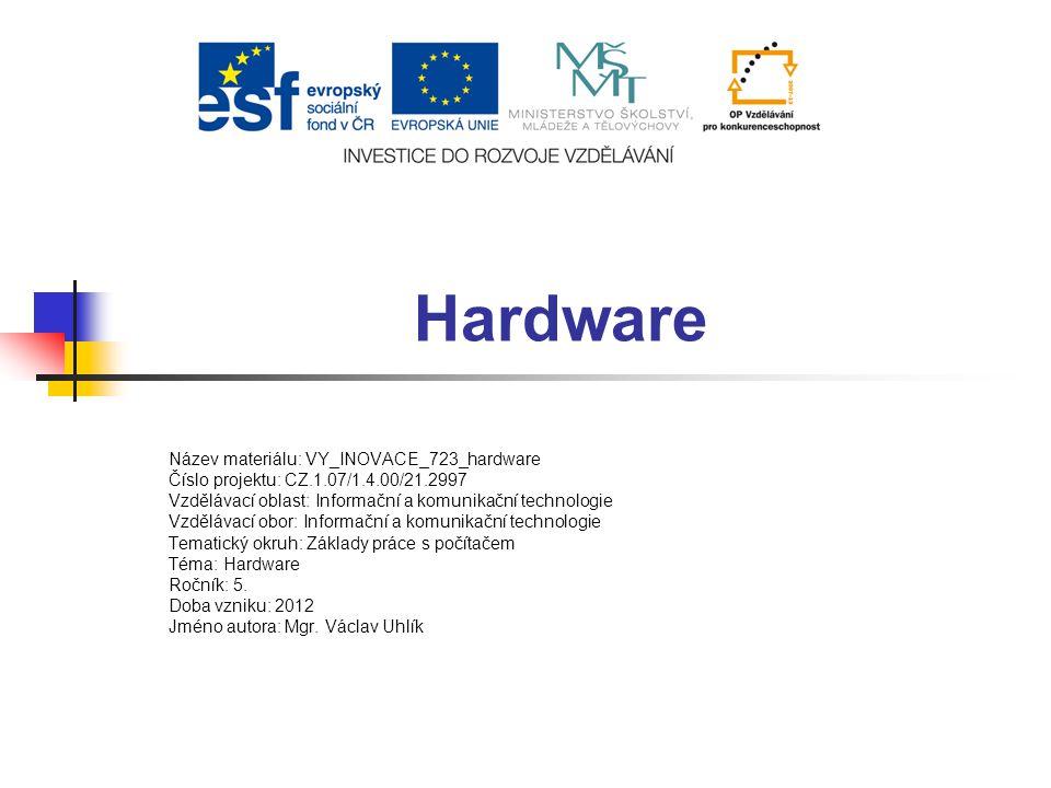 Hardware Název materiálu: VY_INOVACE_723_hardware Číslo projektu: CZ.1.07/1.4.00/21.2997 Vzdělávací oblast: Informační a komunikační technologie Vzděl