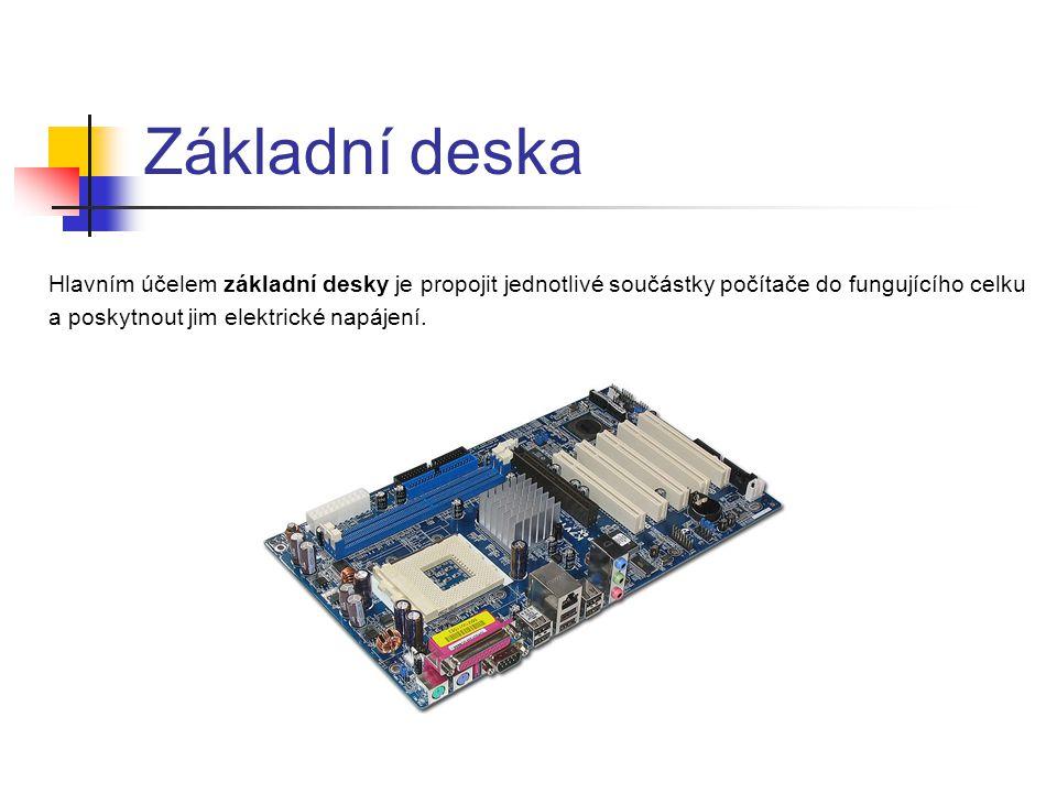 Základní deska Hlavním účelem základní desky je propojit jednotlivé součástky počítače do fungujícího celku a poskytnout jim elektrické napájení.