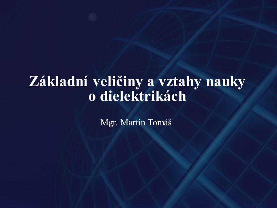 Základní veličiny a vztahy nauky o dielektrikách Mgr. Martin Tomáš