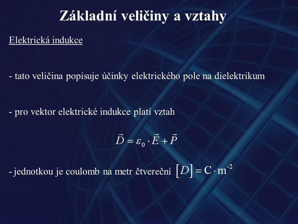 Základní veličiny a vztahy Elektrická indukce - tato veličina popisuje účinky elektrického pole na dielektrikum - pro vektor elektrické indukce platí vztah - jednotkou je coulomb na metr čtvereční
