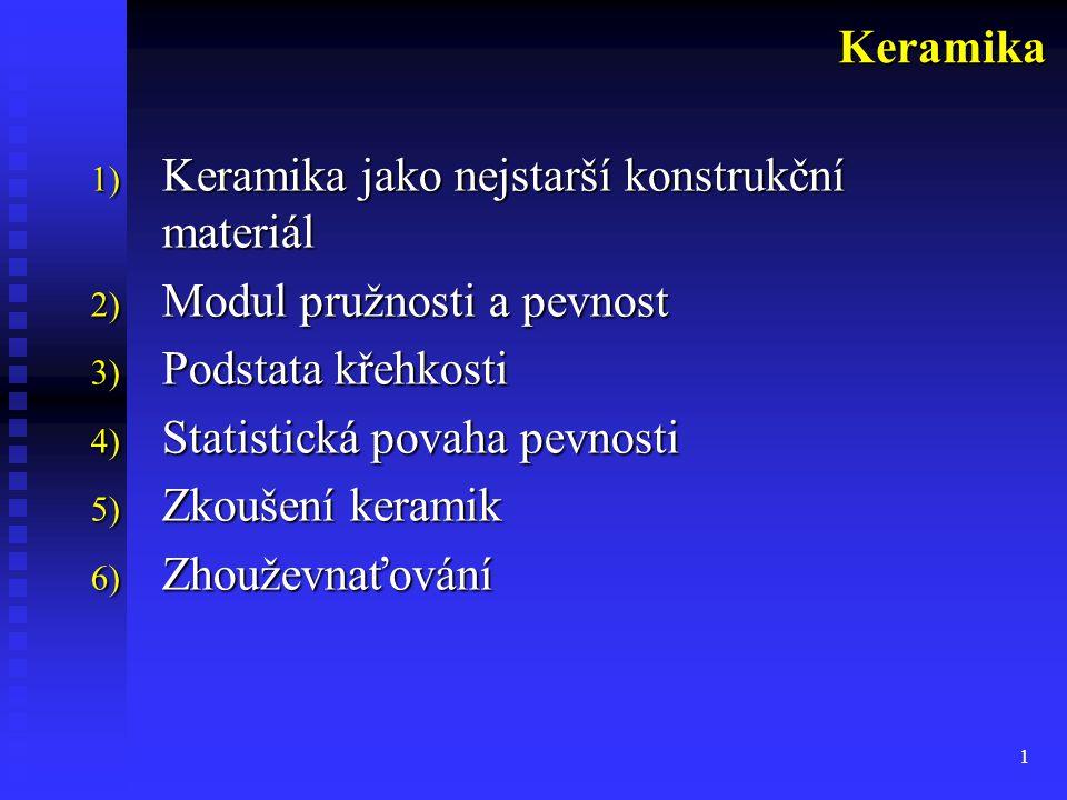 1 1) Keramika jako nejstarší konstrukční materiál 2) Modul pružnosti a pevnost 3) Podstata křehkosti 4) Statistická povaha pevnosti 5) Zkoušení keramik 6) Zhouževnaťování Keramika
