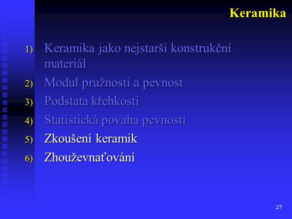 27 1) Keramika jako nejstarší konstrukční materiál 2) Modul pružnosti a pevnost 3) Podstata křehkosti 4) Statistická povaha pevnosti 5) Zkoušení keramik 6) Zhouževnaťování Keramika
